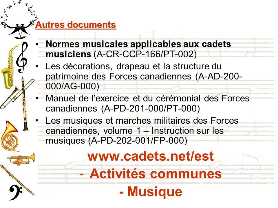 Autres documents Normes musicales applicables aux cadets musiciens (A-CR-CCP-166/PT-002) Les décorations, drapeau et la structure du patrimoine des Forces canadiennes (A-AD-200- 000/AG-000) Manuel de lexercice et du cérémonial des Forces canadiennes (A-PD-201-000/PT-000) Les musiques et marches militaires des Forces canadiennes, volume 1 – Instruction sur les musiques (A-PD-202-001/FP-000) www.cadets.net/est -Activités communes - Musique