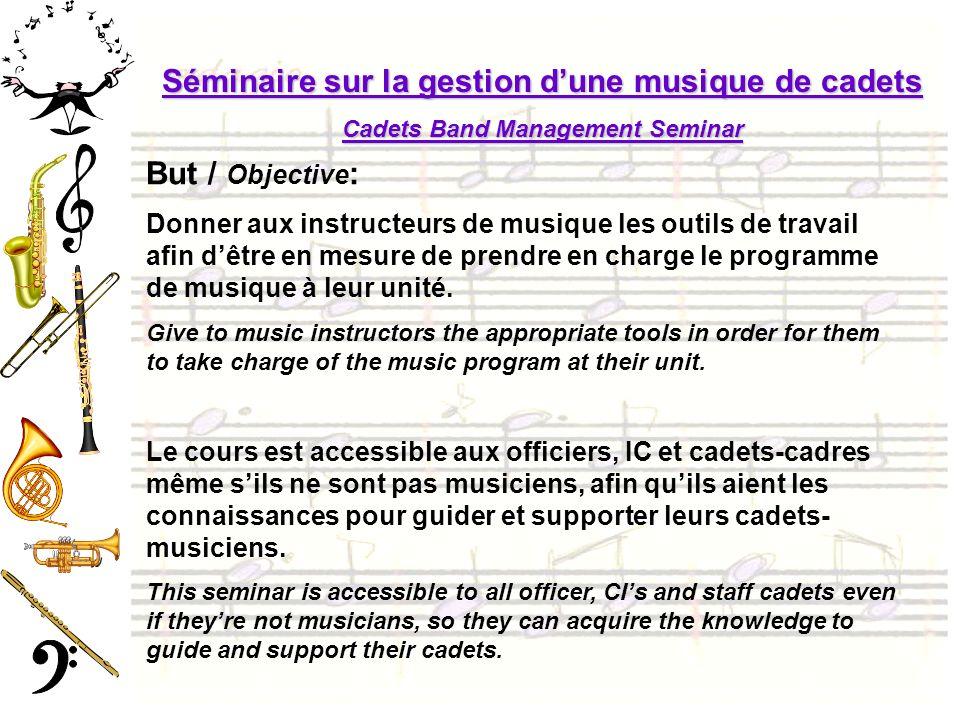 Séminaire sur la gestion dune musique de cadets Cadets Band Management Seminar But / Objective : Donner aux instructeurs de musique les outils de travail afin dêtre en mesure de prendre en charge le programme de musique à leur unité.
