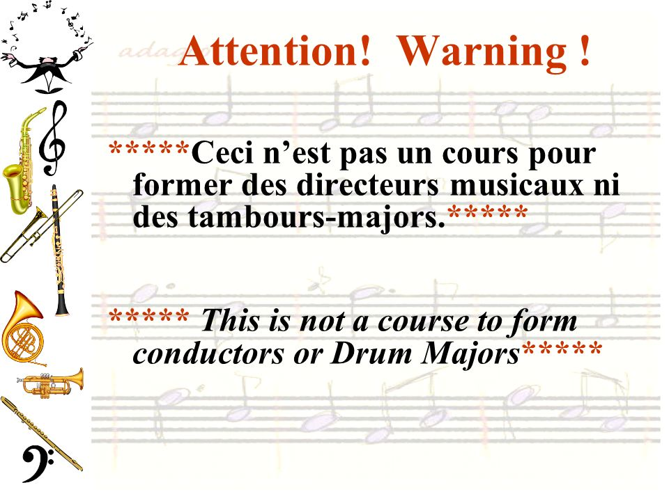 Attention! Warning ! *****Ceci nest pas un cours pour former des directeurs musicaux ni des tambours-majors.***** ***** This is not a course to form c