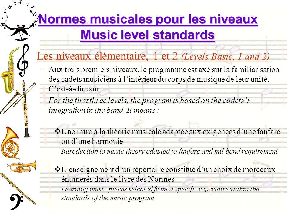 Normes musicales pour les niveaux Music level standards Les niveaux élémentaire, 1 et 2 (Levels Basic, 1 and 2) –Aux trois premiers niveaux, le programme est axé sur la familiarisation des cadets musiciens à lintérieur du corps de musique de leur unité.
