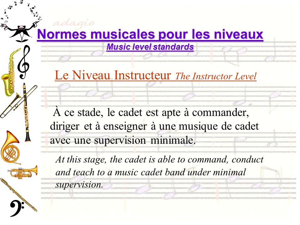 Normes musicales pour les niveaux Music level standards Le Niveau Instructeur The Instructor Level À ce stade, le cadet est apte à commander, diriger et à enseigner à une musique de cadet avec une supervision minimale.