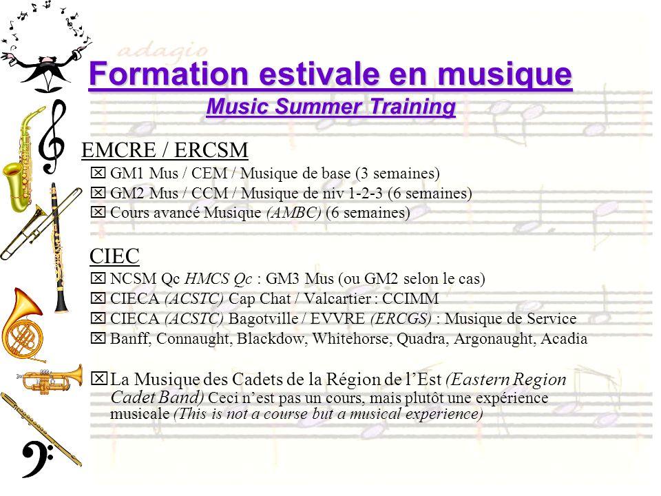 Formation estivale en musique Music Summer Training EMCRE / ERCSM xGM1 Mus / CEM / Musique de base (3 semaines) xGM2 Mus / CCM / Musique de niv 1-2-3 (6 semaines) xCours avancé Musique (AMBC) (6 semaines) CIEC xNCSM Qc HMCS Qc : GM3 Mus (ou GM2 selon le cas) xCIECA (ACSTC) Cap Chat / Valcartier : CCIMM xCIECA (ACSTC) Bagotville / EVVRE (ERCGS) : Musique de Service xBanff, Connaught, Blackdow, Whitehorse, Quadra, Argonaught, Acadia xLa Musique des Cadets de la Région de lEst (Eastern Region Cadet Band) Ceci nest pas un cours, mais plutôt une expérience musicale (This is not a course but a musical experience)
