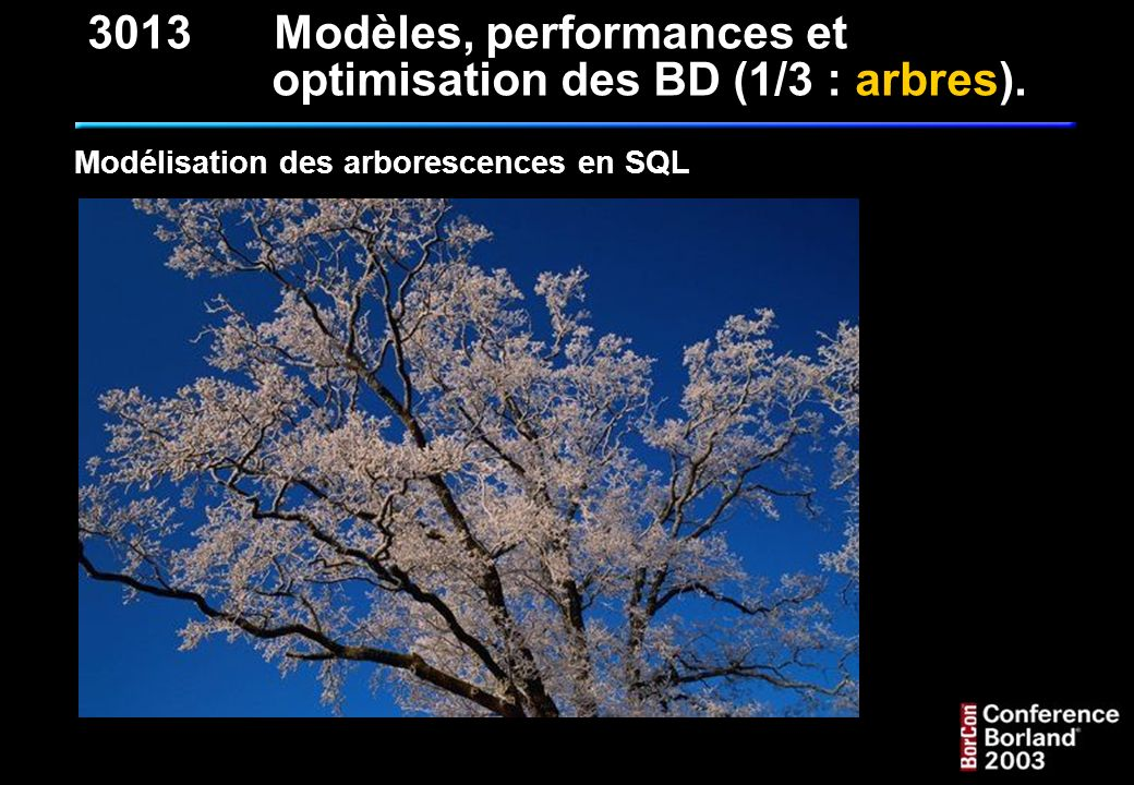 QUELQUES REQUÊTES CLASSIQUES (suite) : 6 - Recherche de la racine de l arbre : SELECT * FROM T_NOMENCLATURE_NMC WHERE NMC_BG = 1 3013Modèles, performances et optimisation des BD (1/3 : arbres).