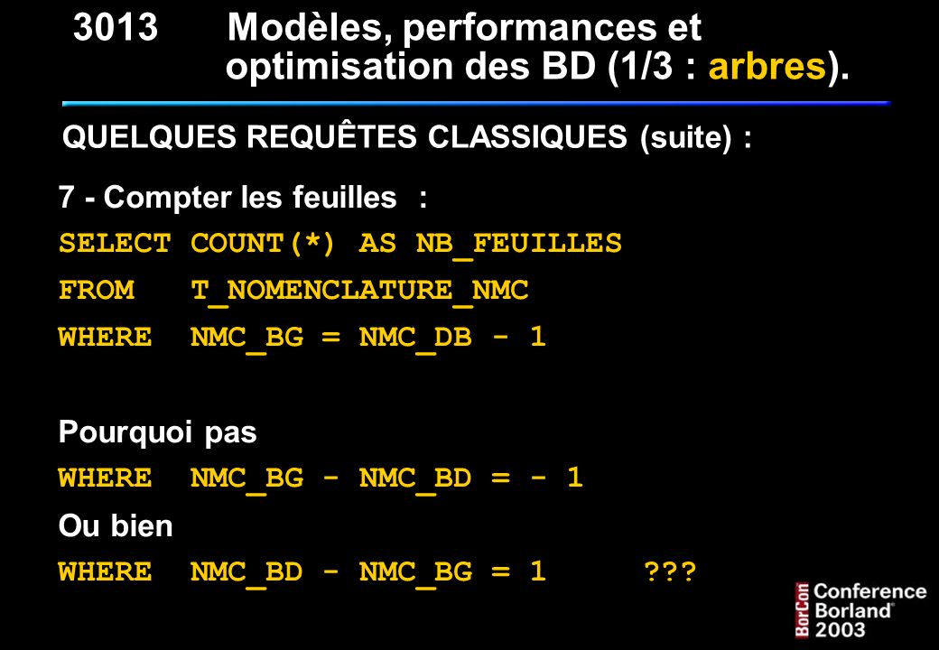 7 - Compter les feuilles : SELECT COUNT(*) AS NB_FEUILLES FROM T_NOMENCLATURE_NMC WHERE NMC_BG = NMC_DB - 1 Pourquoi pas WHERE NMC_BG - NMC_BD = - 1 O