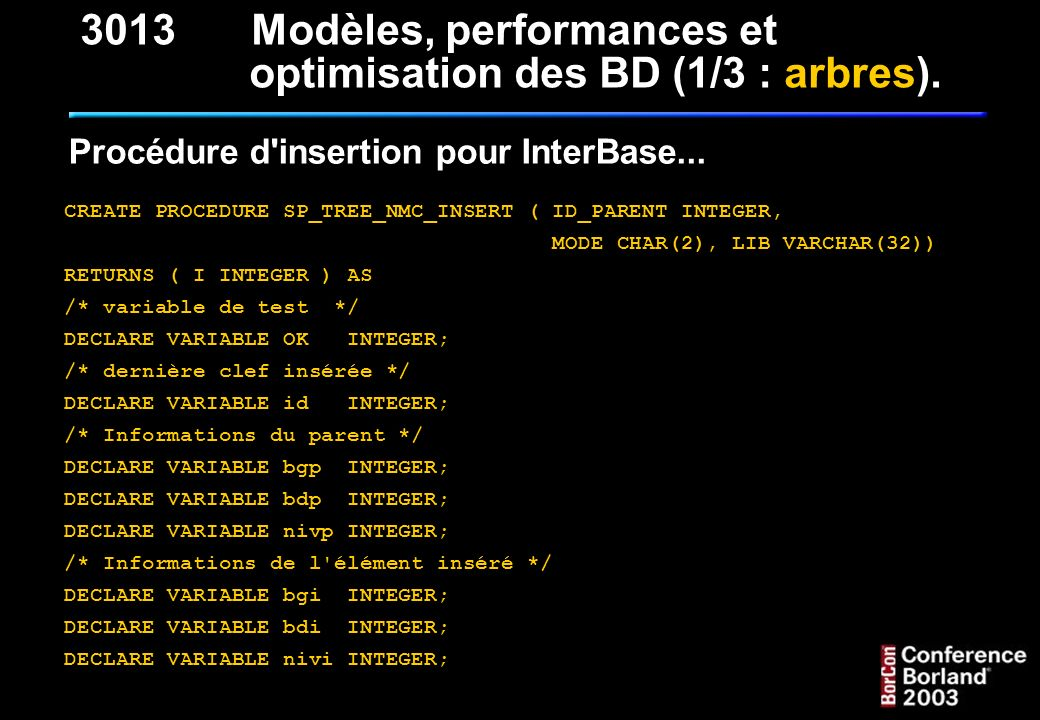 Procédure d'insertion pour InterBase... CREATE PROCEDURE SP_TREE_NMC_INSERT ( ID_PARENT INTEGER, MODE CHAR(2), LIB VARCHAR(32)) RETURNS ( I INTEGER )