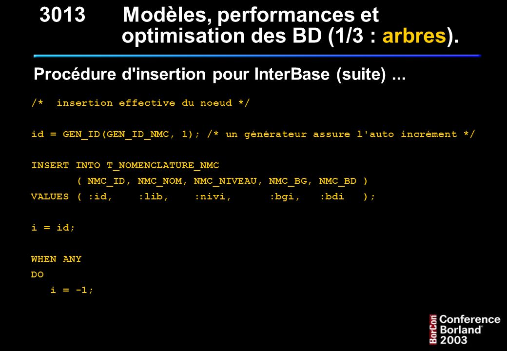 Procédure d'insertion pour InterBase (suite)... /* insertion effective du noeud */ id = GEN_ID(GEN_ID_NMC, 1); /* un générateur assure l'auto incrémen