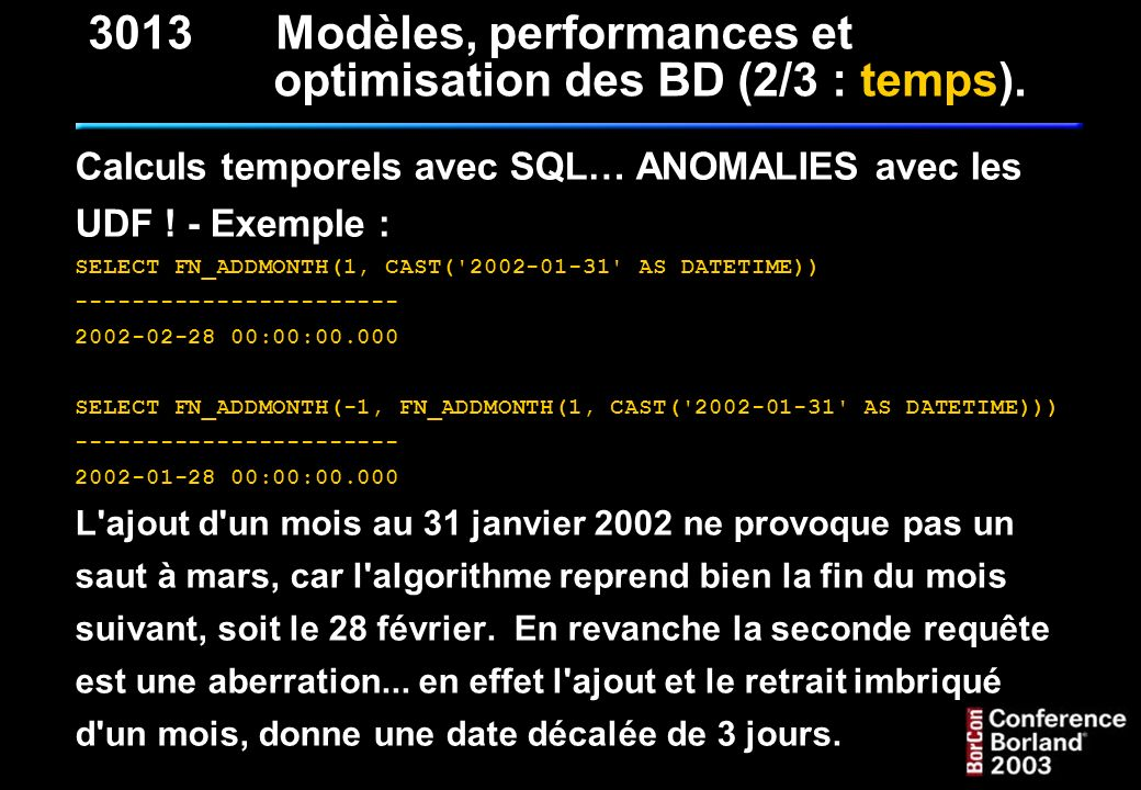 Calculs temporels avec SQL… ANOMALIES avec les UDF ! - Exemple : SELECT FN_ADDMONTH(1, CAST('2002-01-31' AS DATETIME)) ----------------------- 2002-02