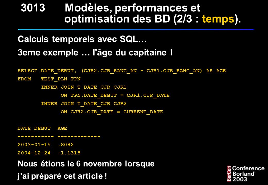 Calculs temporels avec SQL… 3eme exemple … l'âge du capitaine ! SELECT DATE_DEBUT, (CJR2.CJR_RANG_AN - CJR1.CJR_RANG_AN) AS AGE FROM TEST_PLN TPN INNE