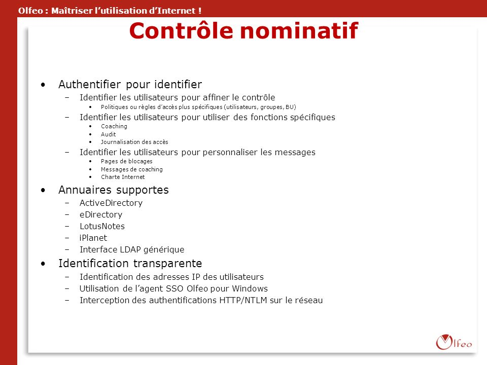 Olfeo : Maîtriser lutilisation dInternet ! Contrôle nominatif Authentifier pour identifier –Identifier les utilisateurs pour affiner le contrôle Polit