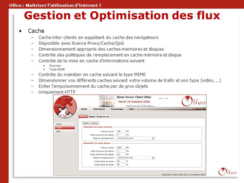 Olfeo : Maîtriser lutilisation dInternet ! Gestion et Optimisation des flux Cache –Cache inter-clients en suppléant du cache des navigateurs –Disponib