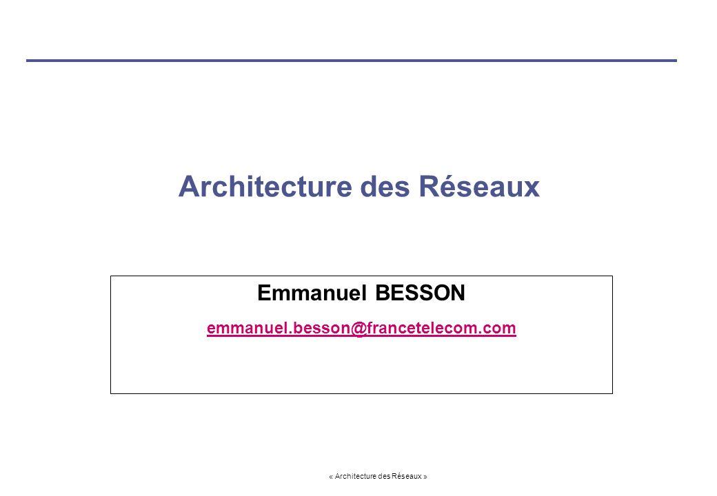 « Architecture des Réseaux » Architecture des Réseaux Emmanuel BESSON emmanuel.besson@francetelecom.com