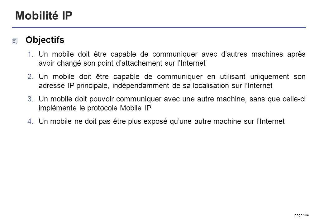 page 104 Mobilité IP 4 Objectifs 1.Un mobile doit être capable de communiquer avec dautres machines après avoir changé son point dattachement sur lInt