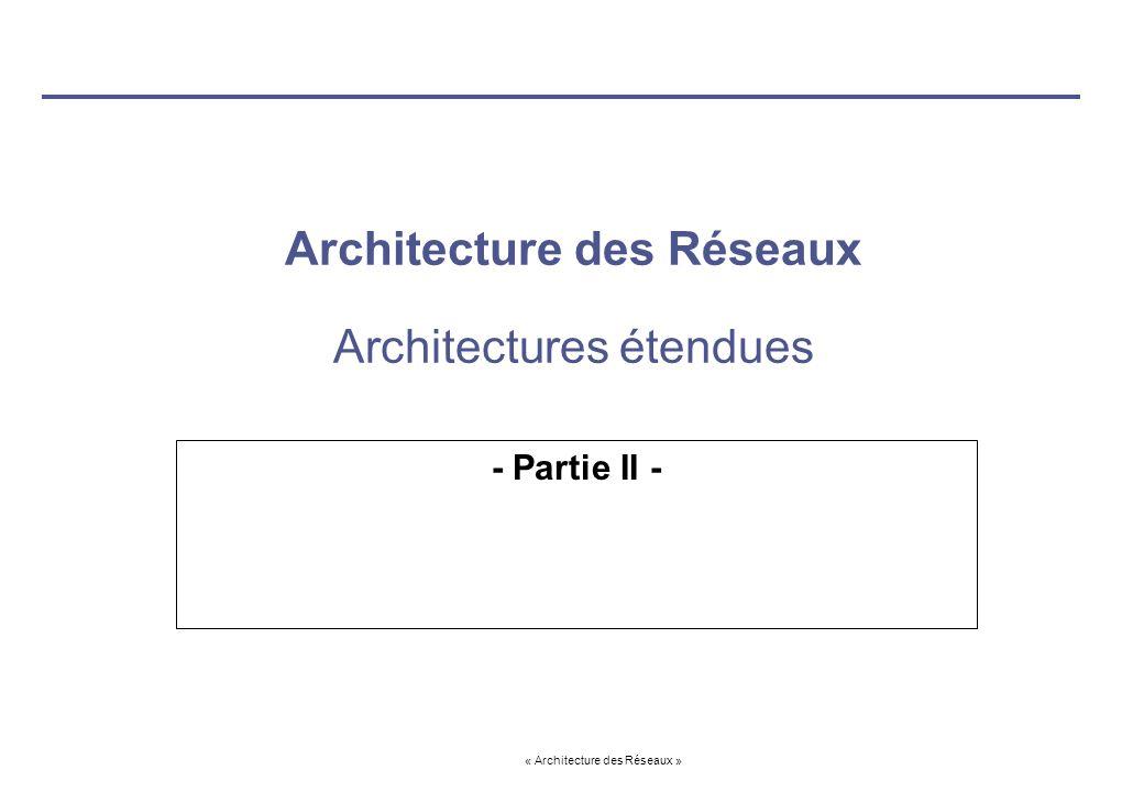 « Architecture des Réseaux » Architecture des Réseaux Architectures étendues - Partie II -