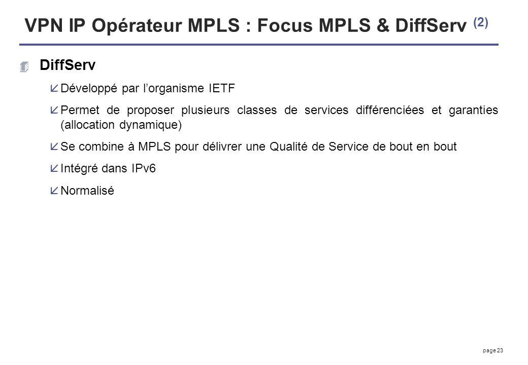 page 23 VPN IP Opérateur MPLS : Focus MPLS & DiffServ (2) 4 DiffServ åDéveloppé par lorganisme IETF åPermet de proposer plusieurs classes de services