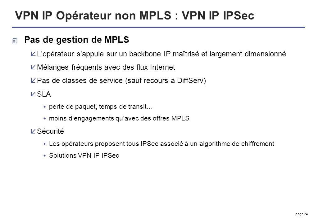 page 24 VPN IP Opérateur non MPLS : VPN IP IPSec 4 Pas de gestion de MPLS åLopérateur sappuie sur un backbone IP maîtrisé et largement dimensionné åMé