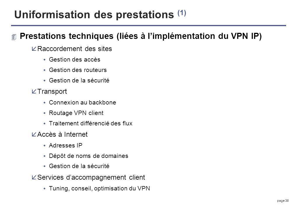 page 38 Uniformisation des prestations (1) 4 Prestations techniques (liées à limplémentation du VPN IP) åRaccordement des sites Gestion des accès Gest