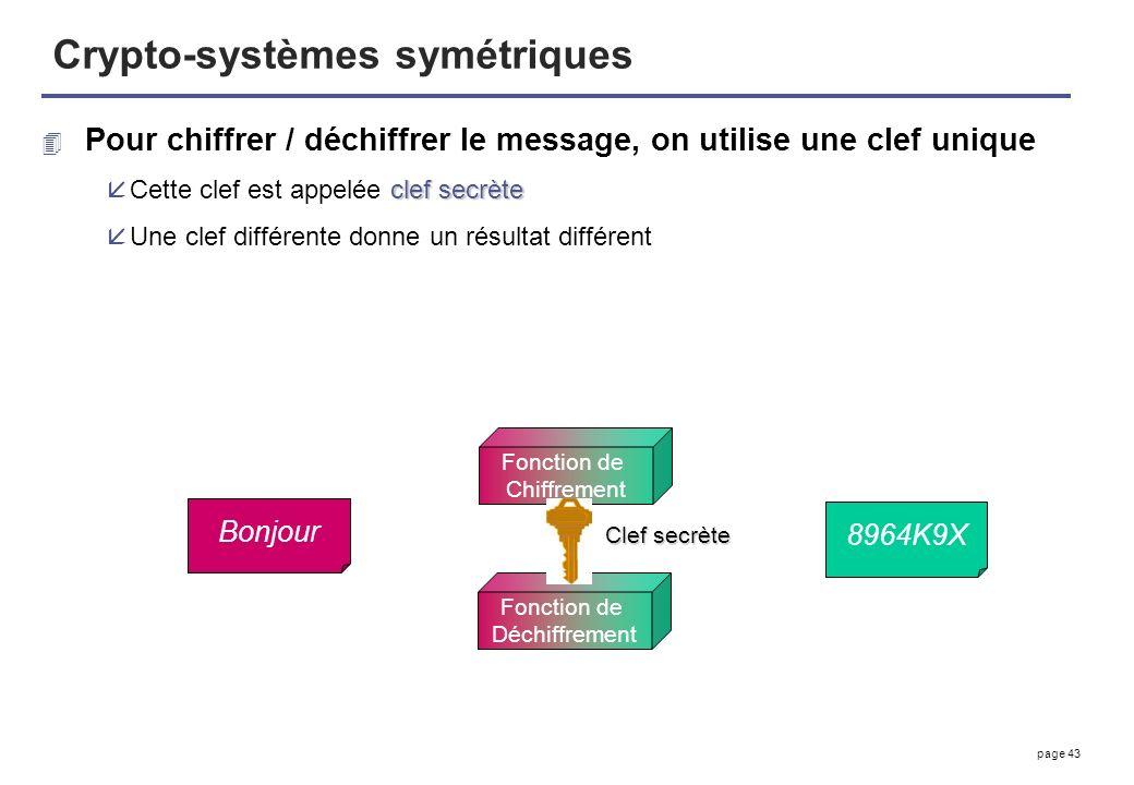 page 43 Crypto-systèmes symétriques 4 Pour chiffrer / déchiffrer le message, on utilise une clef unique clef secrète åCette clef est appelée clef secr