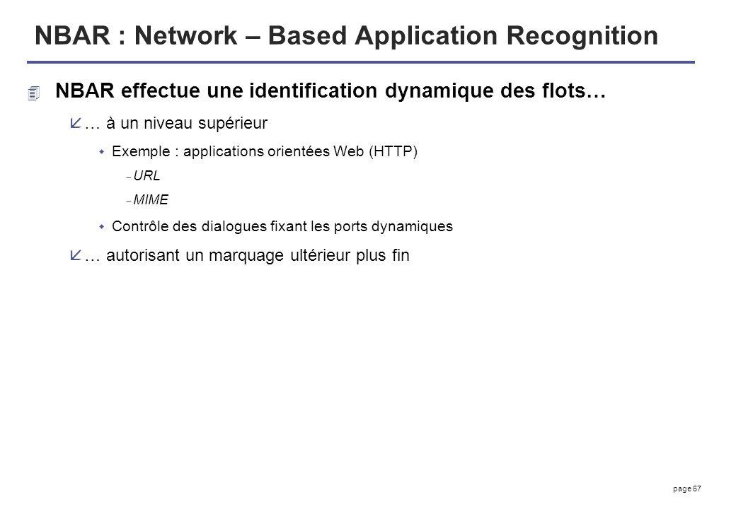 page 67 NBAR : Network – Based Application Recognition 4 NBAR effectue une identification dynamique des flots… å… à un niveau supérieur Exemple : appl