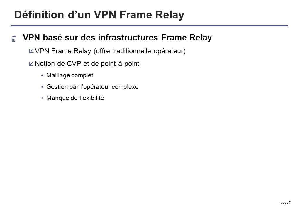 page 7 Définition dun VPN Frame Relay 4 VPN basé sur des infrastructures Frame Relay åVPN Frame Relay (offre traditionnelle opérateur) åNotion de CVP