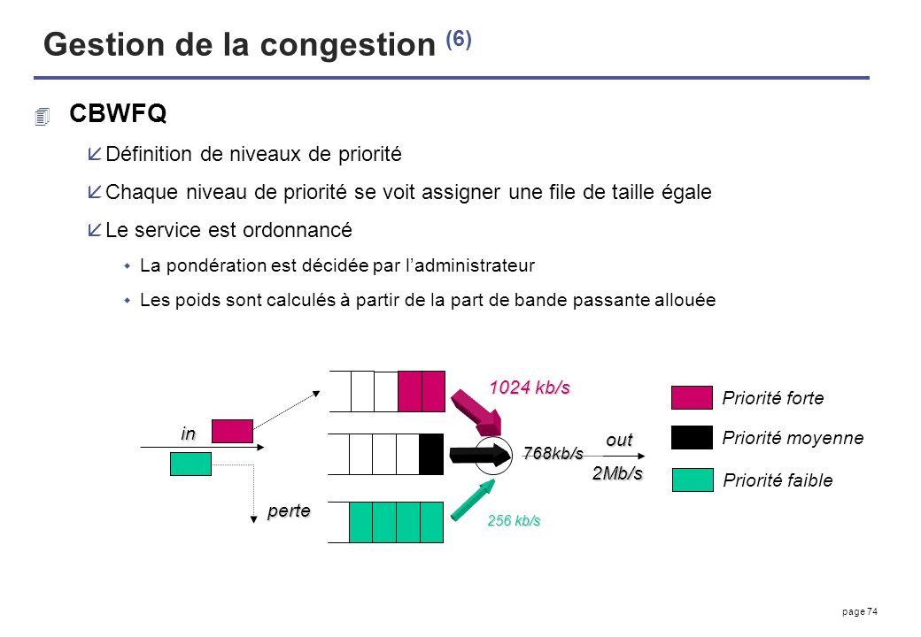 page 74 Gestion de la congestion (6) 4 CBWFQ åDéfinition de niveaux de priorité åChaque niveau de priorité se voit assigner une file de taille égale å