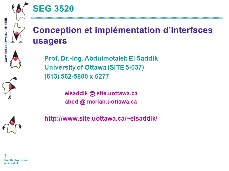 www.site.uottawa.ca/~elsaddik 1 Unit B-Introduction (c) elsaddik SEG 3520 Conception et implémentation dinterfaces usagers Prof.