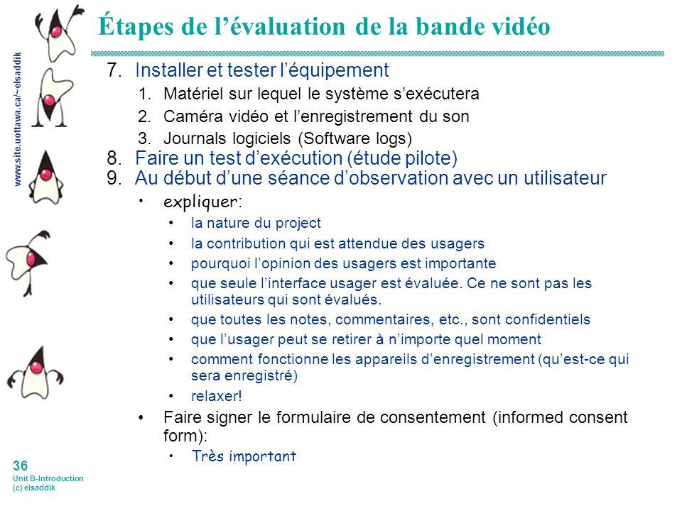 www.site.uottawa.ca/~elsaddik 36 Unit B-Introduction (c) elsaddik Étapes de lévaluation de la bande vidéo 7.Installer et tester léquipement 1.Matériel sur lequel le système sexécutera 2.Caméra vidéo et lenregistrement du son 3.Journals logiciels (Software logs) 8.Faire un test dexécution (étude pilote) 9.Au début dune séance dobservation avec un utilisateur expliquer : la nature du project la contribution qui est attendue des usagers pourquoi lopinion des usagers est importante que seule linterface usager est évaluée.