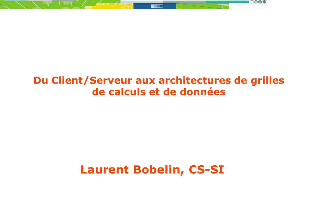 Laurent Bobelin, CS-SI Du Client/Serveur aux architectures de grilles de calculs et de données