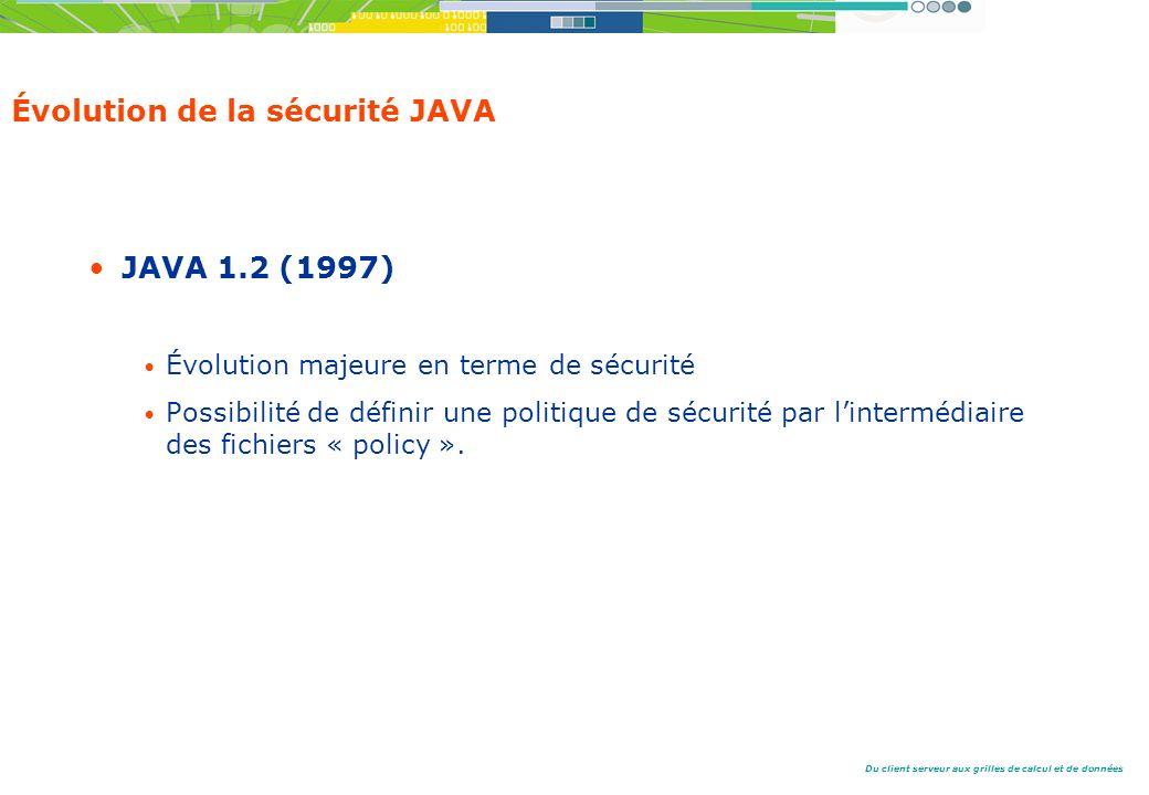 Du client serveur aux grilles de calcul et de données Évolution de la sécurité JAVA JAVA 1.2 (1997) Évolution majeure en terme de sécurité Possibilité de définir une politique de sécurité par lintermédiaire des fichiers « policy ».