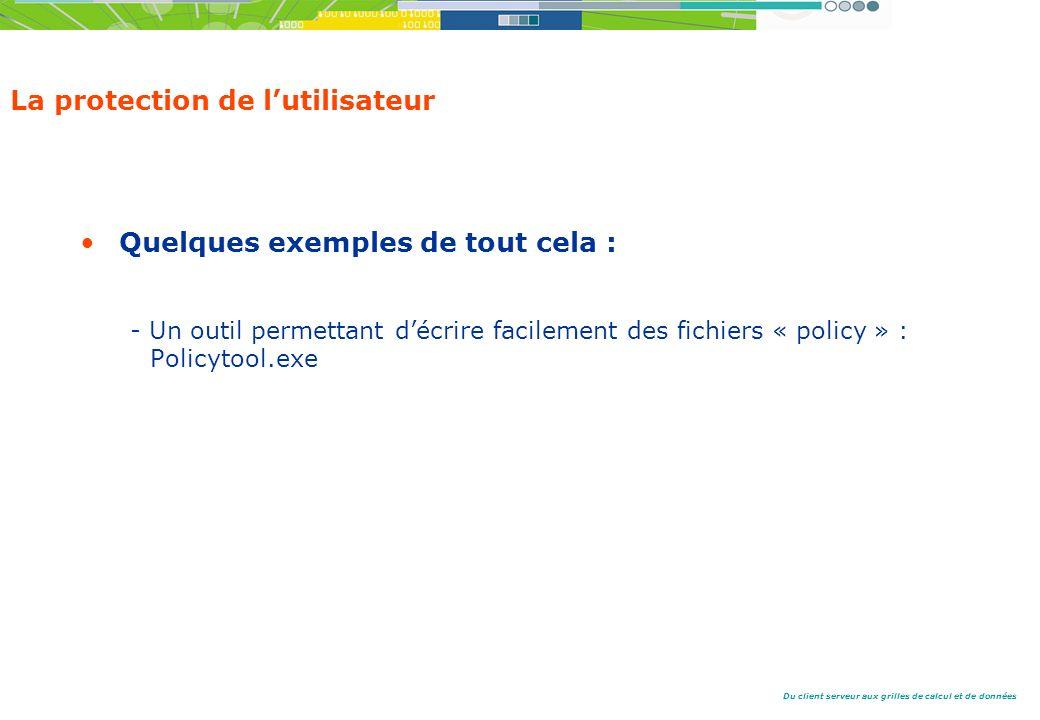 Du client serveur aux grilles de calcul et de données La protection de lutilisateur Quelques exemples de tout cela : - Un outil permettant décrire facilement des fichiers « policy » : Policytool.exe
