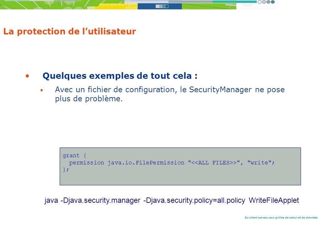 Du client serveur aux grilles de calcul et de données La protection de lutilisateur Quelques exemples de tout cela : Avec un fichier de configuration, le SecurityManager ne pose plus de problème.
