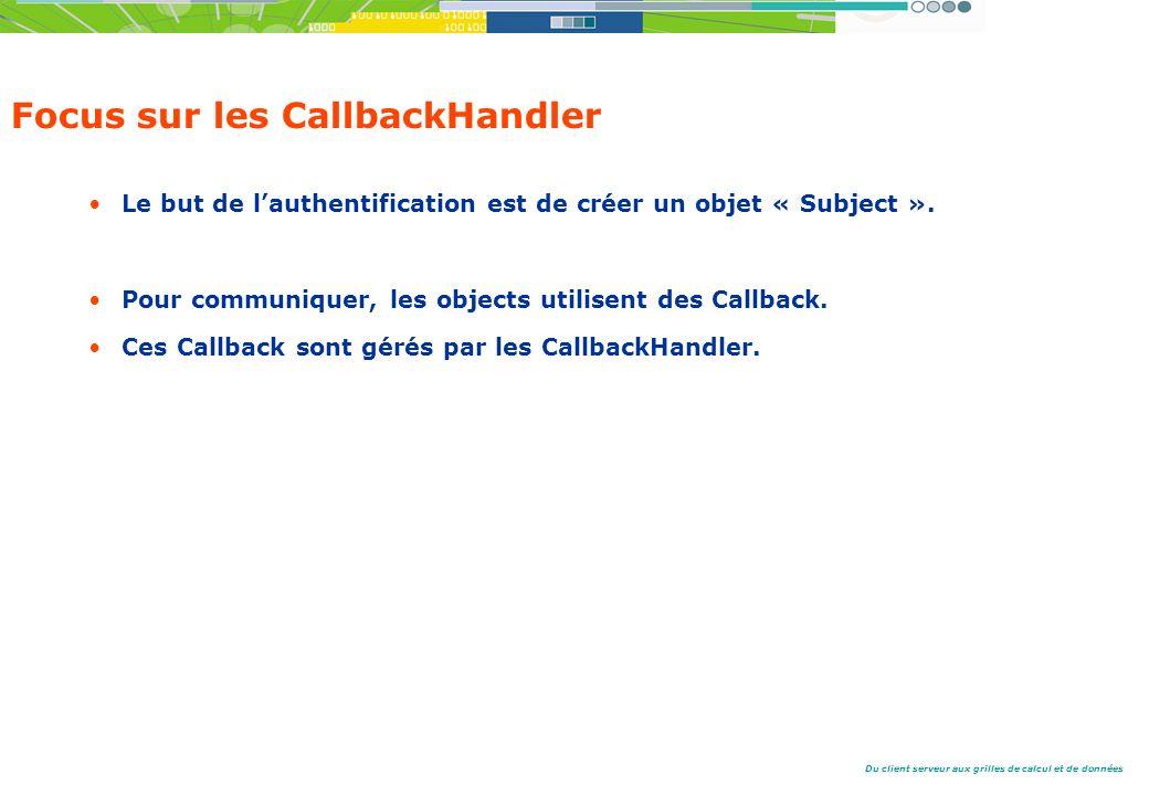 Du client serveur aux grilles de calcul et de données Focus sur les CallbackHandler Le but de lauthentification est de créer un objet « Subject ».