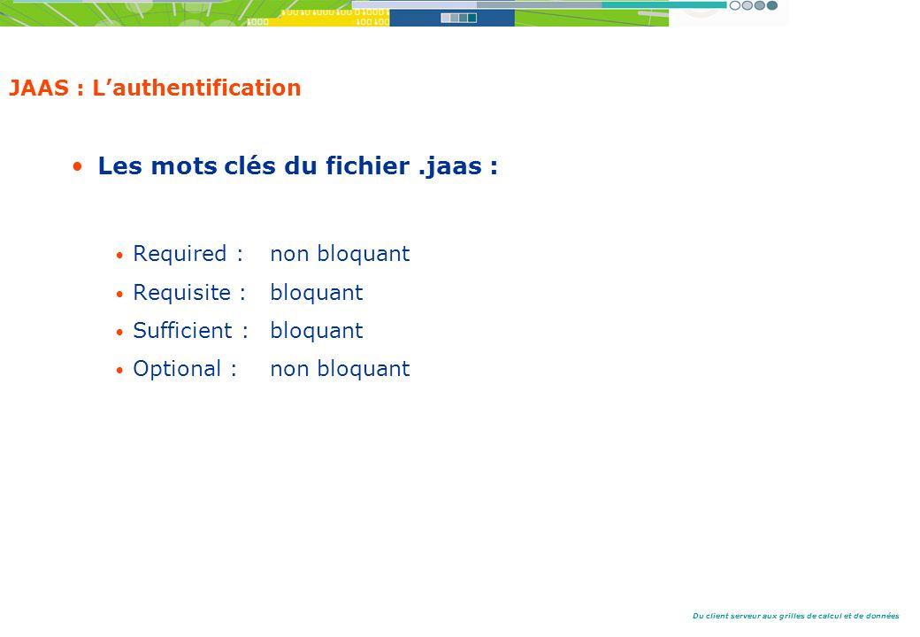 Du client serveur aux grilles de calcul et de données JAAS : Lauthentification Les mots clés du fichier.jaas : Required : non bloquant Requisite : bloquant Sufficient : bloquant Optional : non bloquant