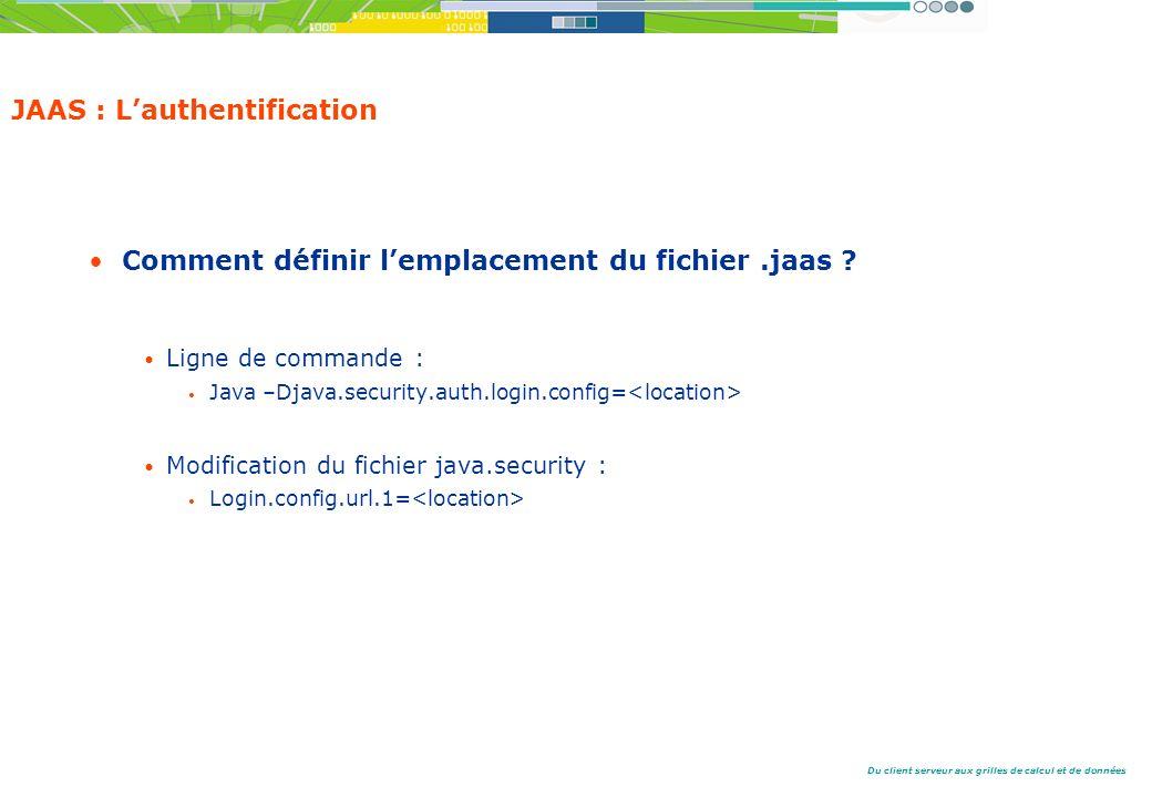 Du client serveur aux grilles de calcul et de données JAAS : Lauthentification Comment définir lemplacement du fichier.jaas .