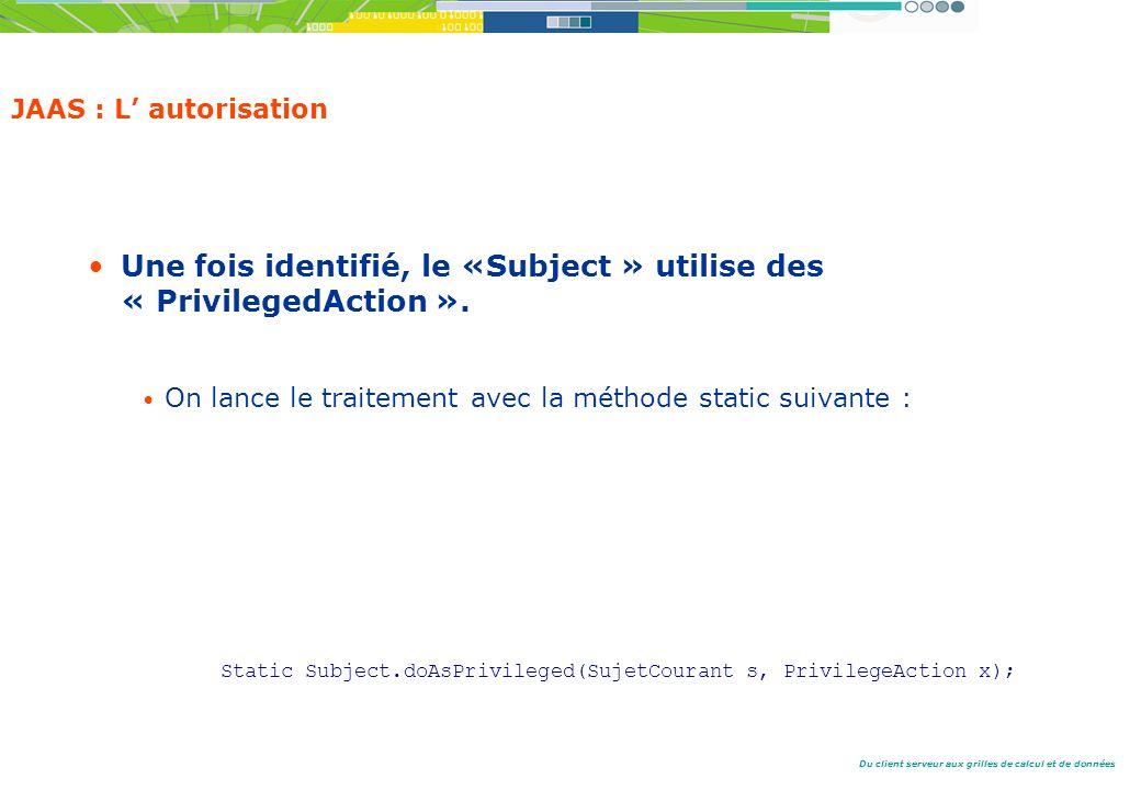 Du client serveur aux grilles de calcul et de données JAAS : L autorisation Une fois identifié, le «Subject » utilise des « PrivilegedAction ».