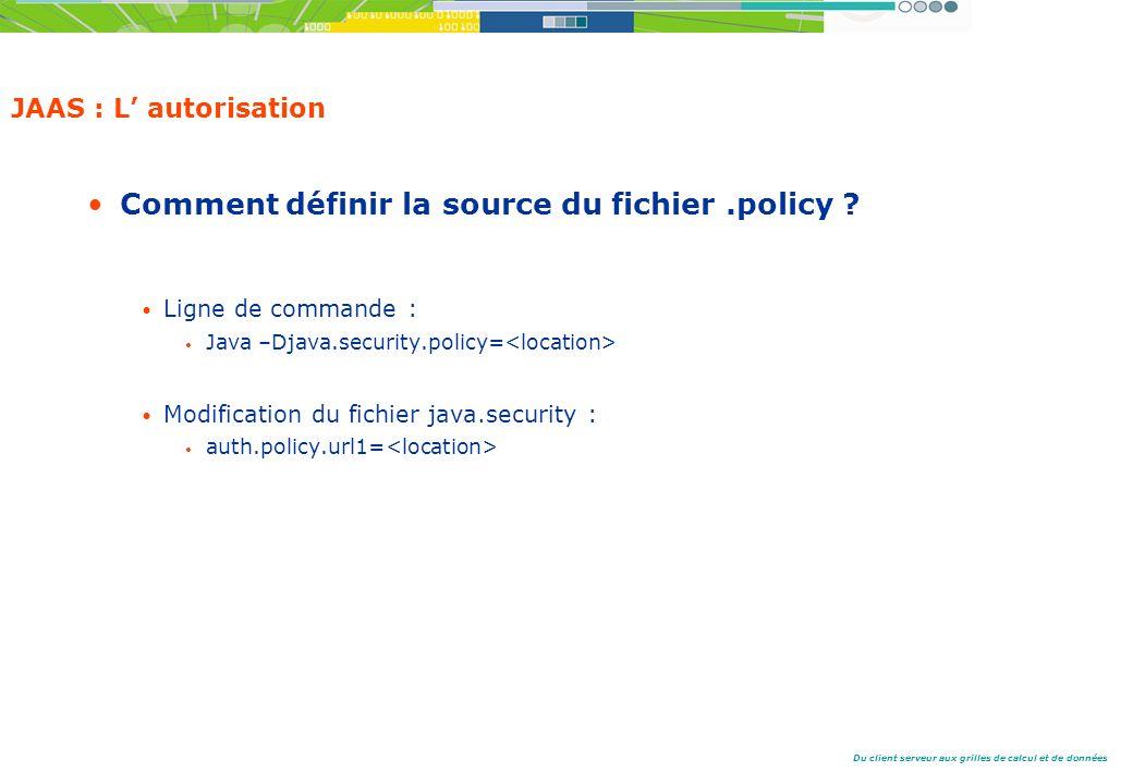 Du client serveur aux grilles de calcul et de données JAAS : L autorisation Comment définir la source du fichier.policy .