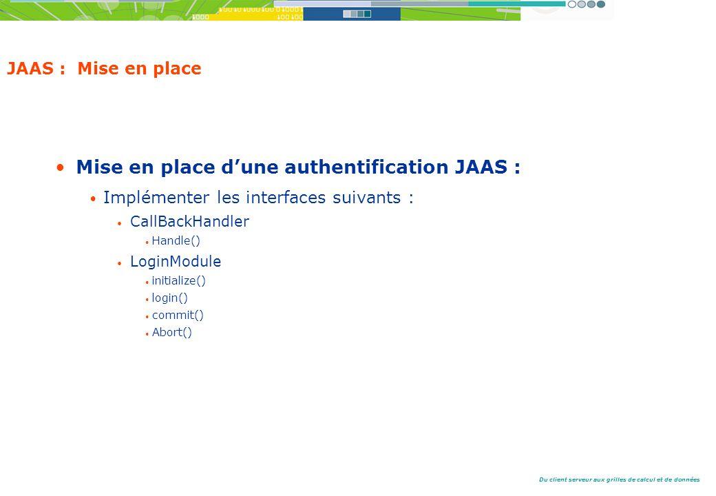 Du client serveur aux grilles de calcul et de données JAAS : Mise en place Mise en place dune authentification JAAS : Implémenter les interfaces suivants : CallBackHandler Handle() LoginModule initialize() login() commit() Abort()