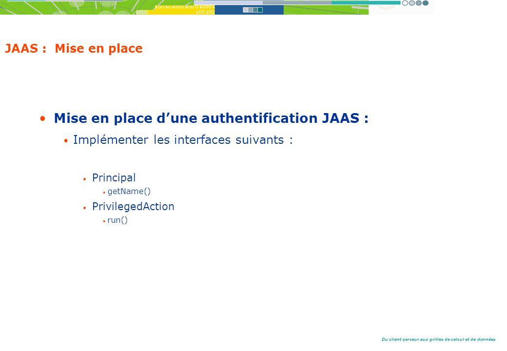 Du client serveur aux grilles de calcul et de données JAAS : Mise en place Mise en place dune authentification JAAS : Implémenter les interfaces suivants : Principal getName() PrivilegedAction run()