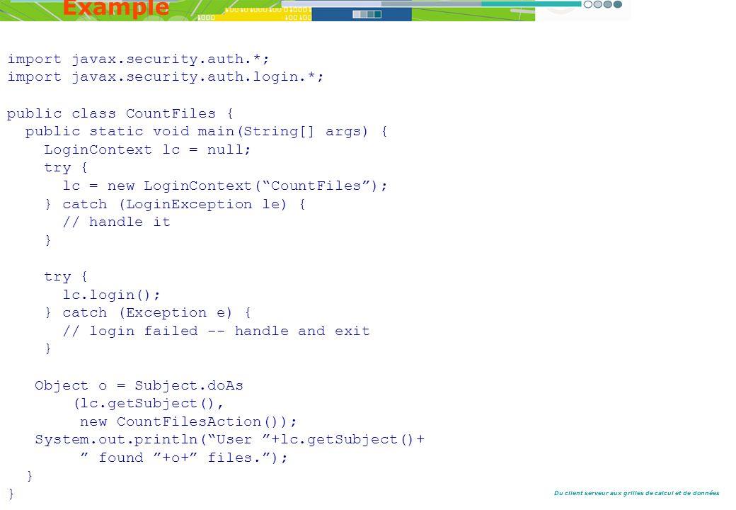Du client serveur aux grilles de calcul et de données Example import javax.security.auth.*; import javax.security.auth.login.*; public class CountFiles { public static void main(String[] args) { LoginContext lc = null; try { lc = new LoginContext(CountFiles); } catch (LoginException le) { // handle it } try { lc.login(); } catch (Exception e) { // login failed -- handle and exit } Object o = Subject.doAs (lc.getSubject(), new CountFilesAction()); System.out.println(User +lc.getSubject()+ found +o+ files.); }