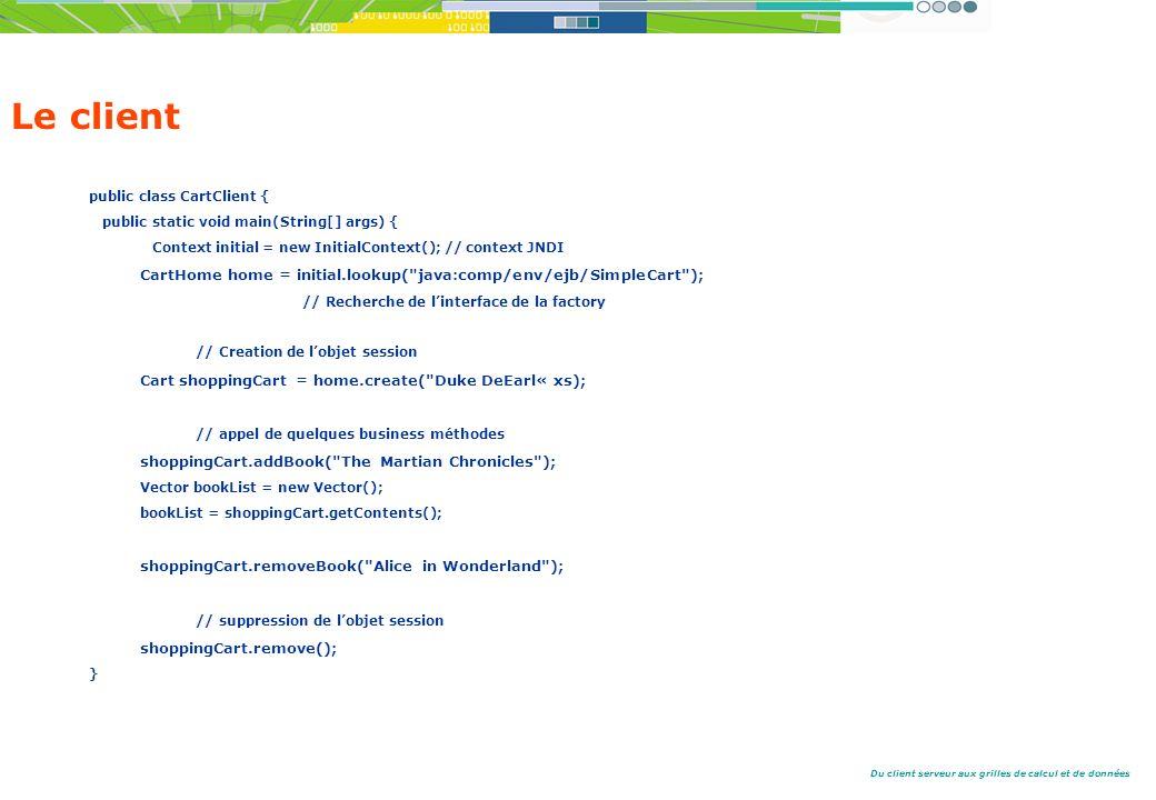 Du client serveur aux grilles de calcul et de données Le client public class CartClient { public static void main(String[] args) { Context initial = new InitialContext(); // context JNDI CartHome home = initial.lookup( java:comp/env/ejb/SimpleCart ); // Recherche de linterface de la factory // Creation de lobjet session Cart shoppingCart = home.create( Duke DeEarl« xs); // appel de quelques business méthodes shoppingCart.addBook( The Martian Chronicles ); Vector bookList = new Vector(); bookList = shoppingCart.getContents(); shoppingCart.removeBook( Alice in Wonderland ); // suppression de lobjet session shoppingCart.remove(); }