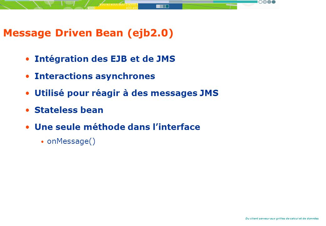 Du client serveur aux grilles de calcul et de données Message Driven Bean (ejb2.0) Intégration des EJB et de JMS Interactions asynchrones Utilisé pour réagir à des messages JMS Stateless bean Une seule méthode dans linterface onMessage()
