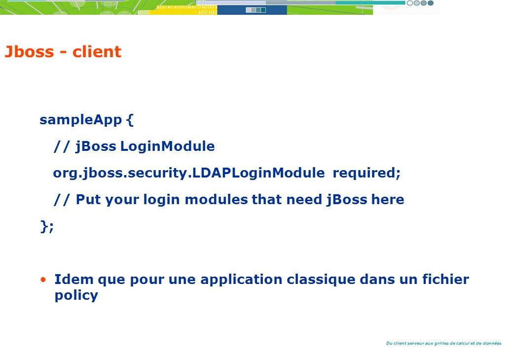 Du client serveur aux grilles de calcul et de données Jboss - client sampleApp { // jBoss LoginModule org.jboss.security.LDAPLoginModule required; // Put your login modules that need jBoss here }; Idem que pour une application classique dans un fichier policy