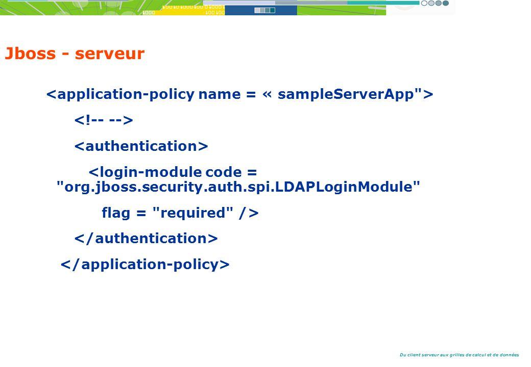 Du client serveur aux grilles de calcul et de données Jboss - serveur <login-module code = org.jboss.security.auth.spi.LDAPLoginModule flag = required />