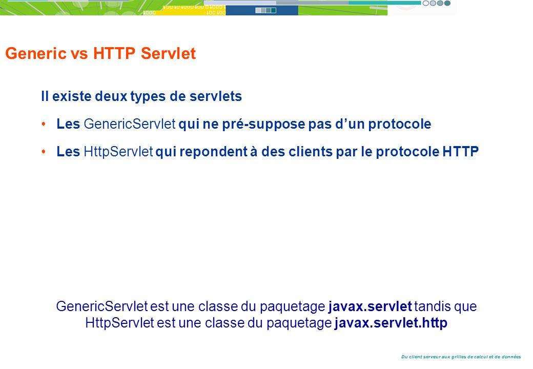 Du client serveur aux grilles de calcul et de données Generic vs HTTP Servlet Il existe deux types de servlets Les GenericServlet qui ne pré-suppose pas dun protocole Les HttpServlet qui repondent à des clients par le protocole HTTP GenericServlet est une classe du paquetage javax.servlet tandis que HttpServlet est une classe du paquetage javax.servlet.http