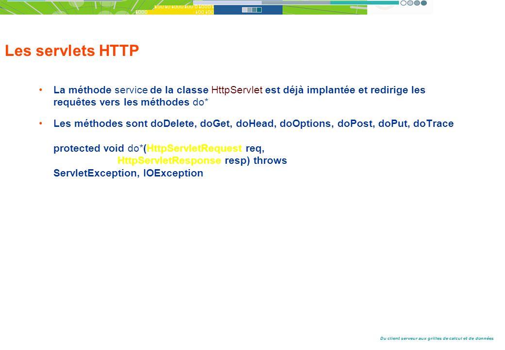 Du client serveur aux grilles de calcul et de données Les servlets HTTP La méthode service de la classe HttpServlet est déjà implantée et redirige les requêtes vers les méthodes do* Les méthodes sont doDelete, doGet, doHead, doOptions, doPost, doPut, doTrace protected void do*(HttpServletRequest req, HttpServletResponse resp) throws ServletException, IOException