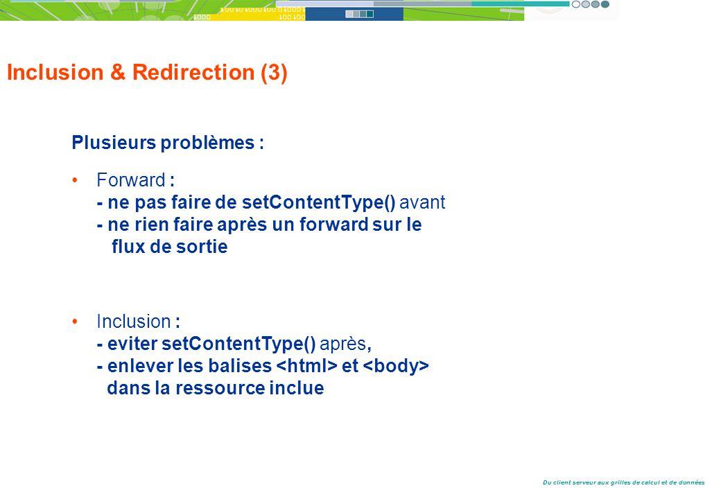 Du client serveur aux grilles de calcul et de données Inclusion & Redirection (3) Plusieurs problèmes : Forward : - ne pas faire de setContentType() avant - ne rien faire après un forward sur le flux de sortie Inclusion : - eviter setContentType() après, - enlever les balises et dans la ressource inclue