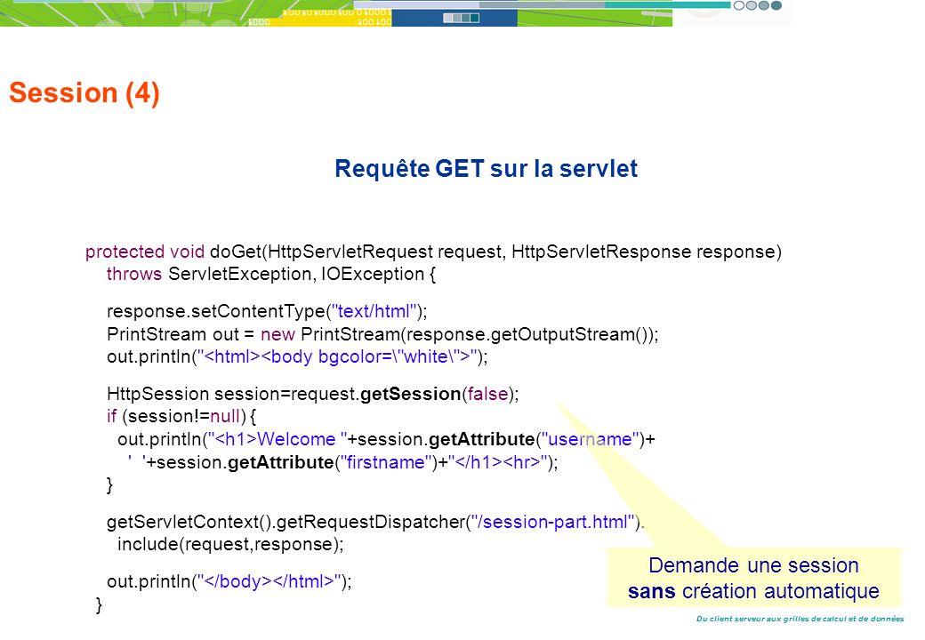 Du client serveur aux grilles de calcul et de données Session (4) Requête GET sur la servlet protected void doGet(HttpServletRequest request, HttpServletResponse response) throws ServletException, IOException { response.setContentType( text/html ); PrintStream out = new PrintStream(response.getOutputStream()); out.println( ); HttpSession session=request.getSession(false); if (session!=null) { out.println( Welcome +session.getAttribute( username )+ +session.getAttribute( firstname )+ ); } getServletContext().getRequestDispatcher( /session-part.html ).