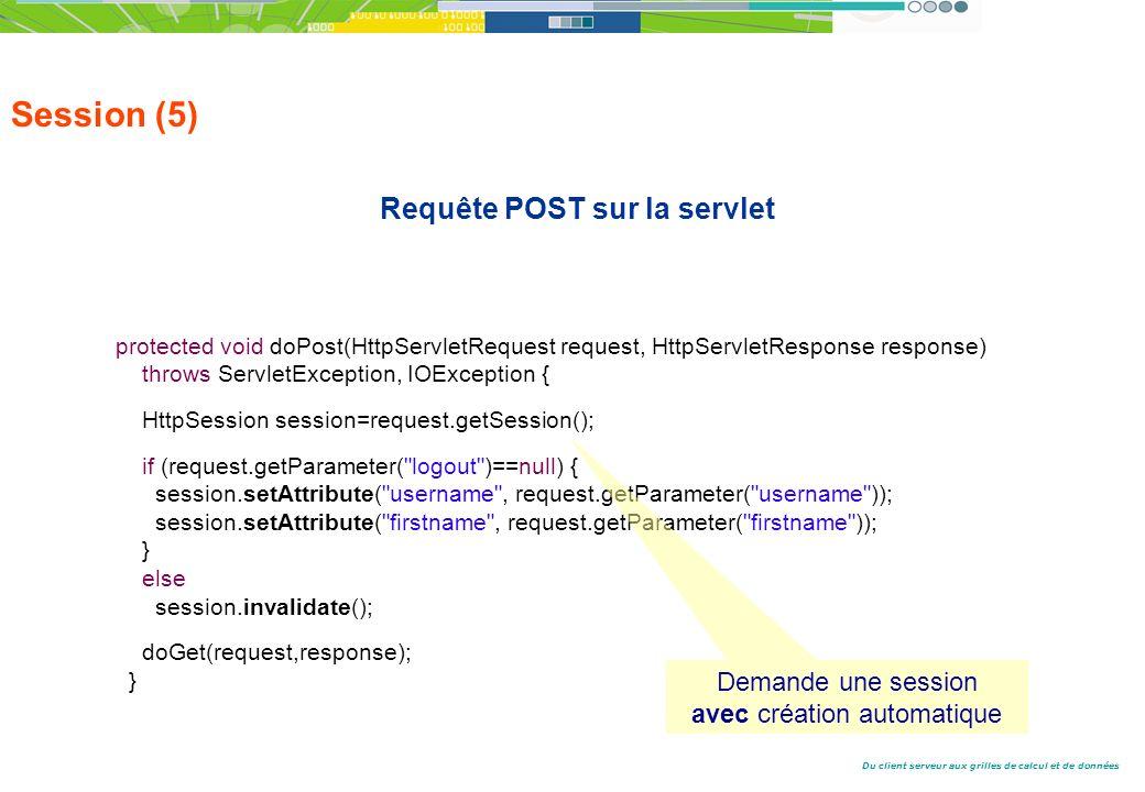 Du client serveur aux grilles de calcul et de données Session (5) Requête POST sur la servlet protected void doPost(HttpServletRequest request, HttpServletResponse response) throws ServletException, IOException { HttpSession session=request.getSession(); if (request.getParameter( logout )==null) { session.setAttribute( username , request.getParameter( username )); session.setAttribute( firstname , request.getParameter( firstname )); } else session.invalidate(); doGet(request,response); } Demande une session avec création automatique