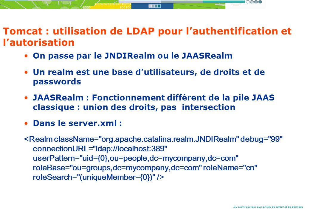 Du client serveur aux grilles de calcul et de données Tomcat : utilisation de LDAP pour lauthentification et lautorisation On passe par le JNDIRealm ou le JAASRealm Un realm est une base dutilisateurs, de droits et de passwords JAASRealm : Fonctionnement différent de la pile JAAS classique : union des droits, pas intersection Dans le server.xml :