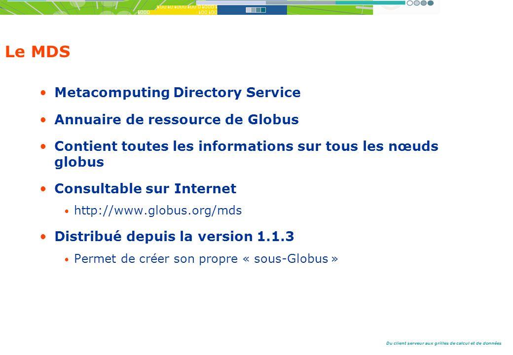Du client serveur aux grilles de calcul et de données Le MDS Metacomputing Directory Service Annuaire de ressource de Globus Contient toutes les informations sur tous les nœuds globus Consultable sur Internet http://www.globus.org/mds Distribué depuis la version 1.1.3 Permet de créer son propre « sous-Globus »