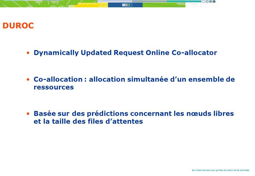 Du client serveur aux grilles de calcul et de données DUROC Dynamically Updated Request Online Co-allocator Co-allocation : allocation simultanée dun ensemble de ressources Basée sur des prédictions concernant les nœuds libres et la taille des files dattentes
